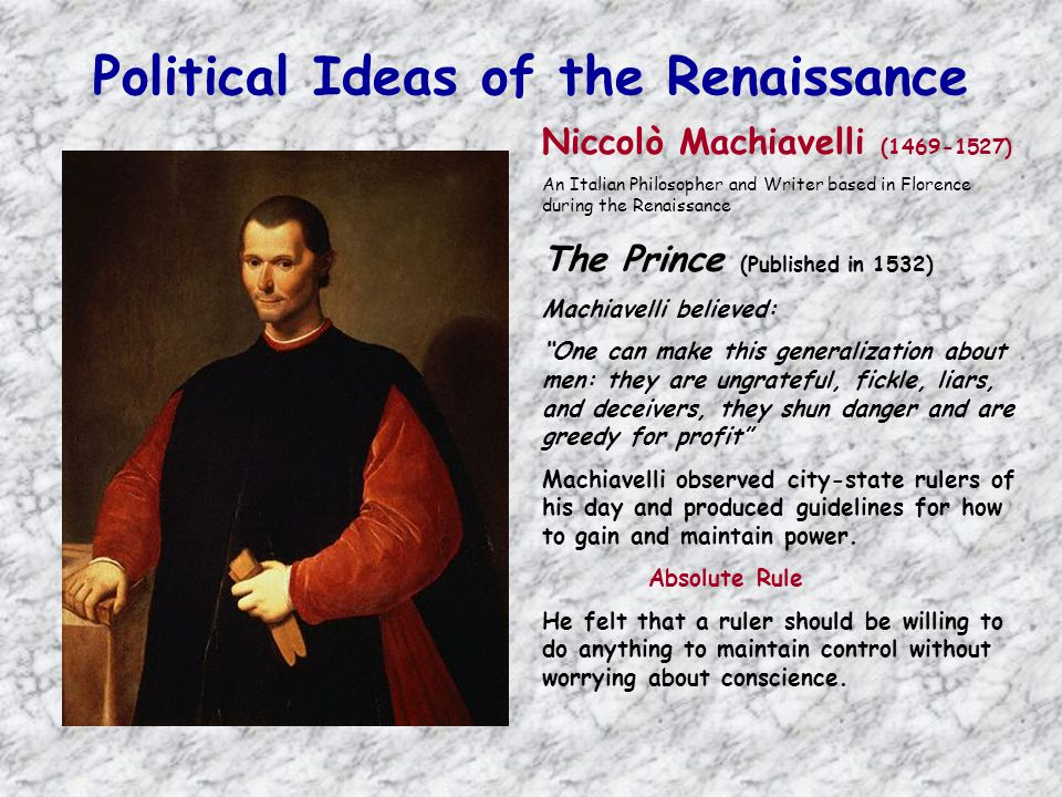 Political Ideas of the Renaissance Niccolò Machiavelli (1469-1527) An Italian Philosopher and Writer based in Florence during the Renaissance The Prince (Published in 1532) Machiavelli believed: One can make this generalization about men: they are ungrateful, fickle, liars, and deceivers, they shun danger and are greedy for profit Machiavelli observed city-state rulers of his day and produced guidelines for how to gain and maintain power.
