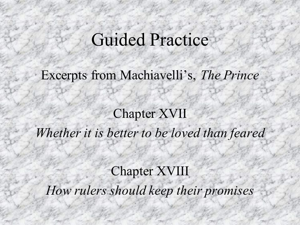Guided Practice Excerpts from Machiavelli's, The Prince Chapter XVII Whether it is better to be loved than feared Chapter XVIII How rulers should keep their promises