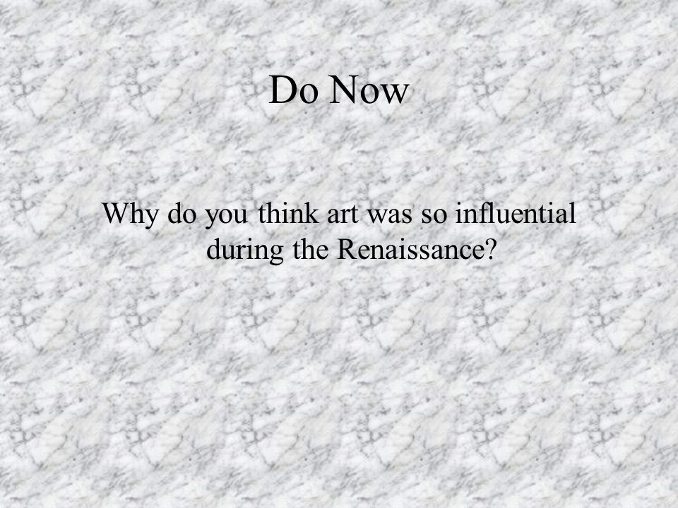Do Now Why do you think art was so influential during the Renaissance?