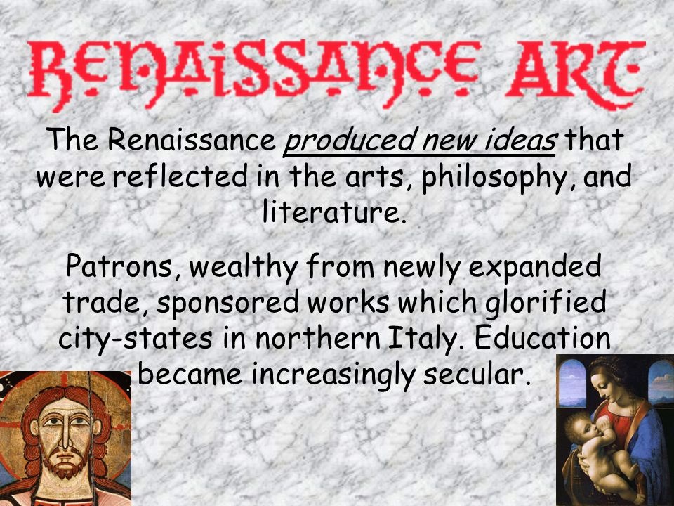The Renaissance produced new ideas that were reflected in the arts, philosophy, and literature.