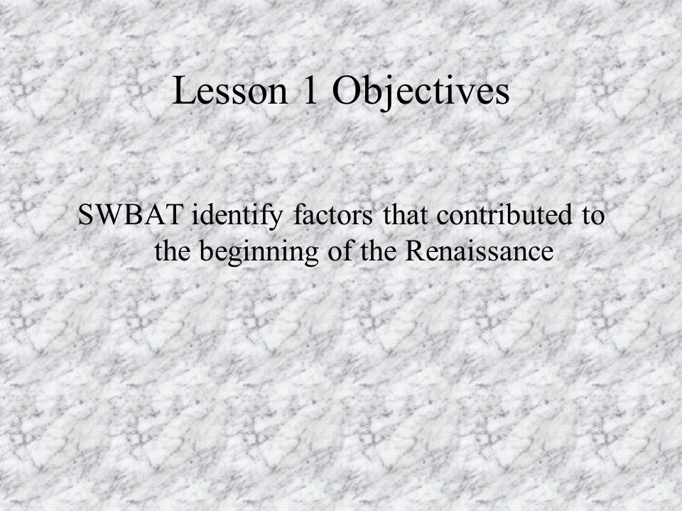 Lesson 1 Objectives SWBAT identify factors that contributed to the beginning of the Renaissance