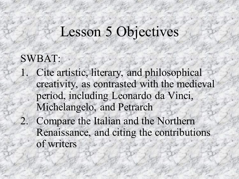 Lesson 5 Objectives SWBAT: 1.Cite artistic, literary, and philosophical creativity, as contrasted with the medieval period, including Leonardo da Vinci, Michelangelo, and Petrarch 2.Compare the Italian and the Northern Renaissance, and citing the contributions of writers