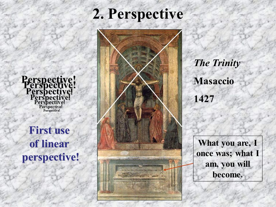 2. Perspective Perspective! Perspective ! Perspective! First use of linear perspective! Perspective ! The Trinity Masaccio 1427 What you are, I once w