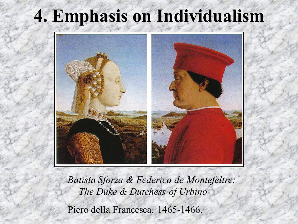 4. Emphasis on Individualism Batista Sforza & Federico de Montefeltre: The Duke & Dutchess of Urbino Piero della Francesca, 1465-1466.