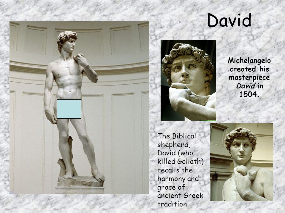 David Michelangelo created his masterpiece David in 1504. The Biblical shepherd, David (who killed Goliath) recalls the harmony and grace of ancient G