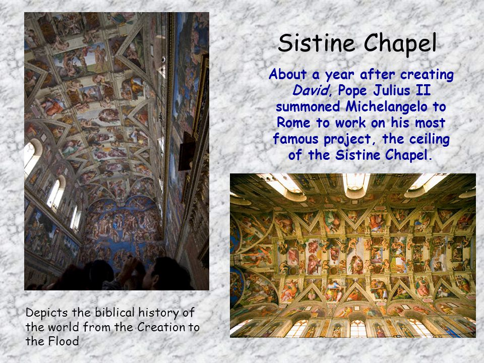 Sistine Chapel About a year after creating David, Pope Julius II summoned Michelangelo to Rome to work on his most famous project, the ceiling of the Sistine Chapel.