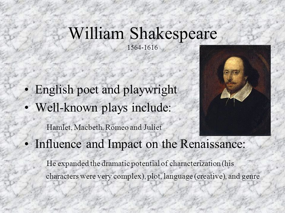 William Shakespeare 1564-1616 English poet and playwright Well-known plays include: Hamlet, Macbeth, Romeo and Juliet Influence and Impact on the Renaissance: He expanded the dramatic potential of characterization (his characters were very complex), plot, language (creative), and genre