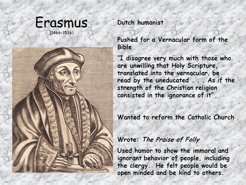 Erasmus (1466-1536) Dutch humanist Pushed for a Vernacular form of the Bible I disagree very much with those who are unwilling that Holy Scripture, translated into the vernacular, be read by the uneducated...