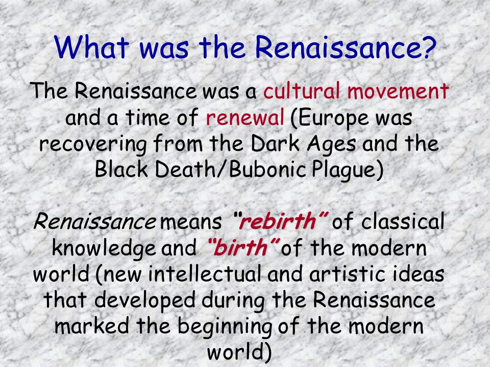 The Renaissance was a cultural movement and a time of renewal (Europe was recovering from the Dark Ages and the Black Death/Bubonic Plague) rebirth birth Renaissance means rebirth of classical knowledge and birth of the modern world (new intellectual and artistic ideas that developed during the Renaissance marked the beginning of the modern world) What was the Renaissance?