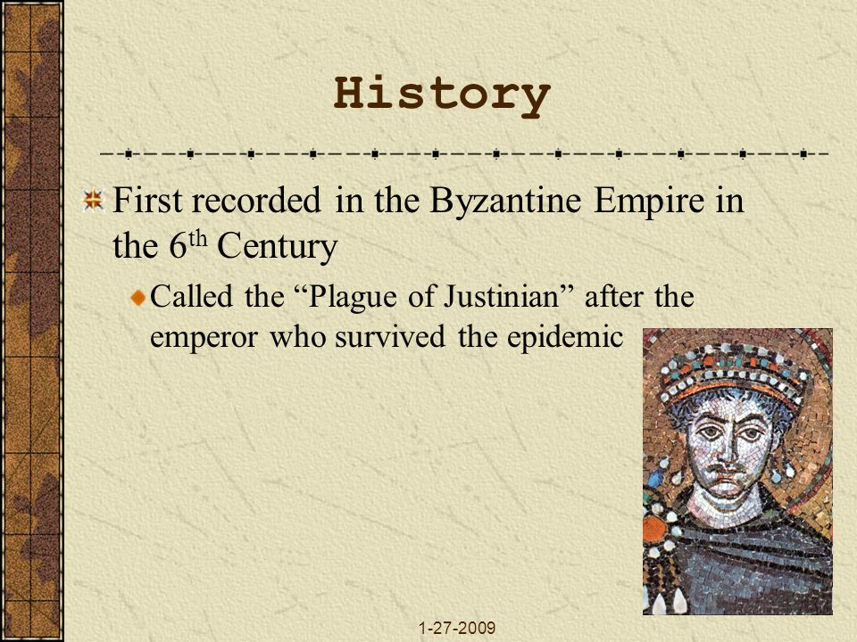 1-27-2009 History First recorded in the Byzantine Empire in the 6 th Century Called the Plague of Justinian after the emperor who survived the epidemic