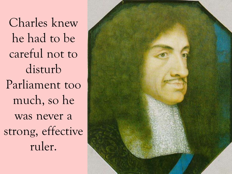 Charles knew he had to be careful not to disturb Parliament too much, so he was never a strong, effective ruler.