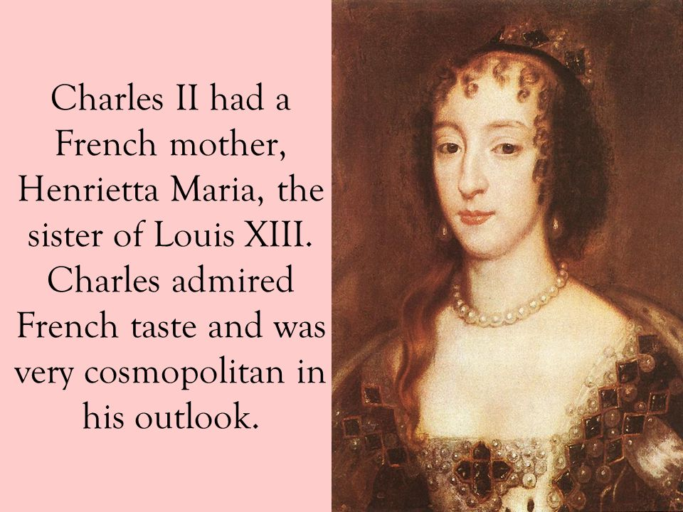 Charles II had a French mother, Henrietta Maria, the sister of Louis XIII.