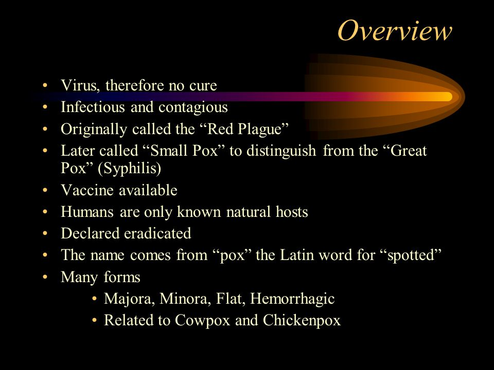 """Overview Virus, therefore no cure Infectious and contagious Originally called the """"Red Plague"""" Later called """"Small Pox"""" to distinguish from the """"Great"""