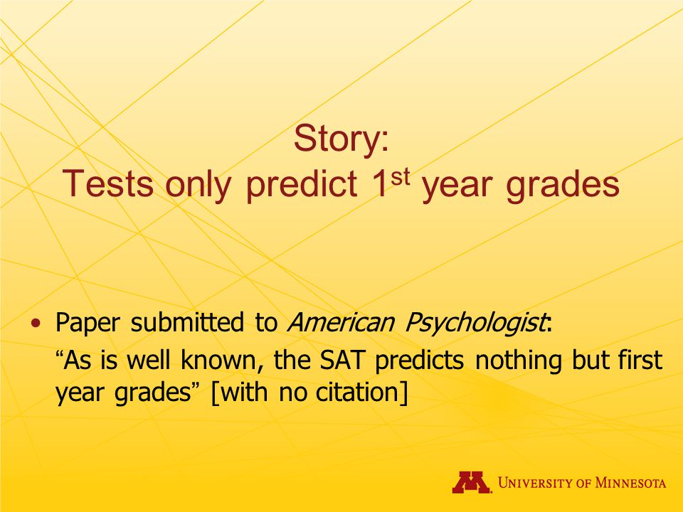 Story: Tests only predict 1 st year grades Paper submitted to American Psychologist: As is well known, the SAT predicts nothing but first year grades [with no citation]