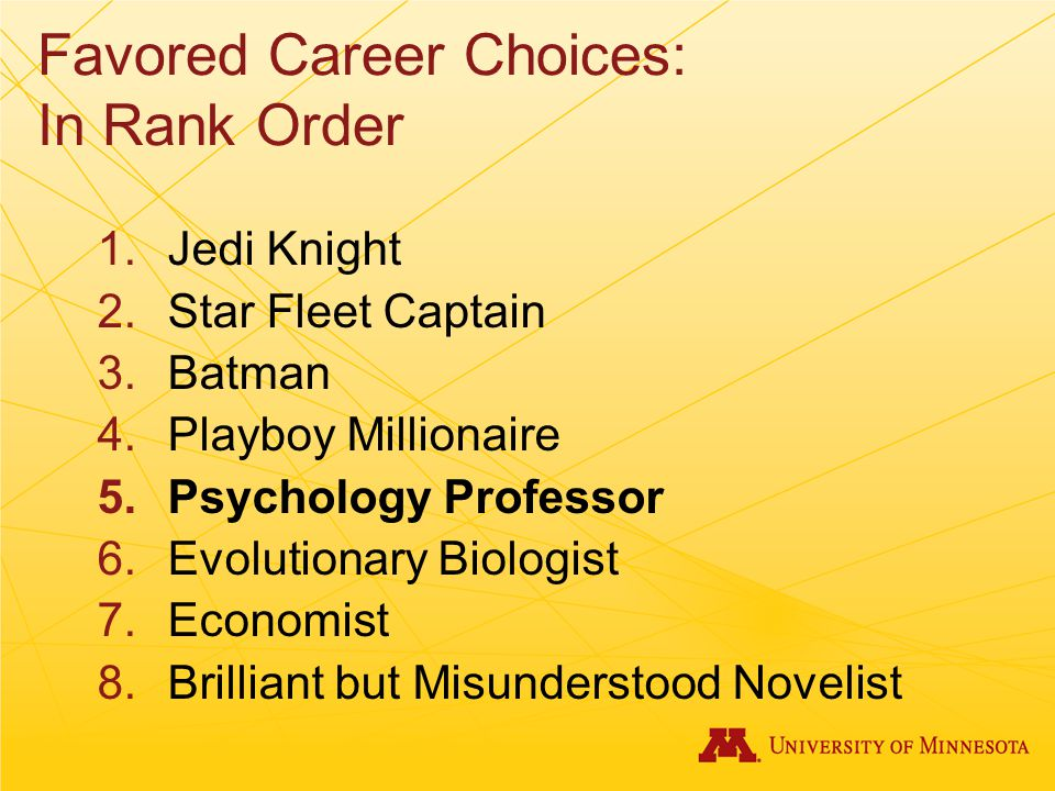Favored Career Choices: In Rank Order 1.Jedi Knight 2.Star Fleet Captain 3.Batman 4.Playboy Millionaire 5.Psychology Professor 6.Evolutionary Biologist 7.Economist 8.Brilliant but Misunderstood Novelist