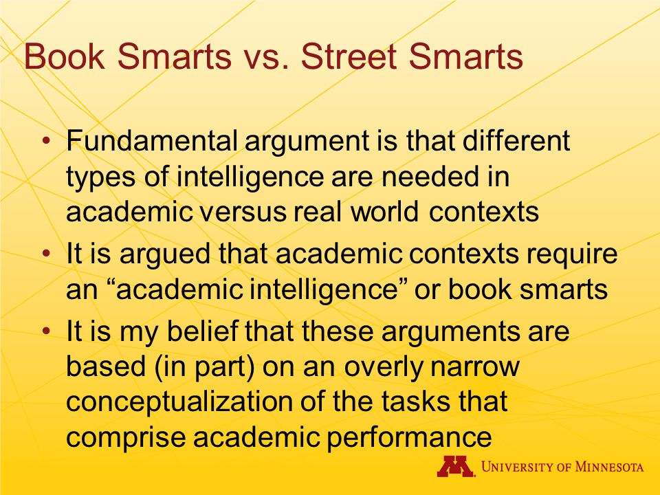 Book Smarts vs. Street Smarts Fundamental argument is that different types of intelligence are needed in academic versus real world contexts It is arg
