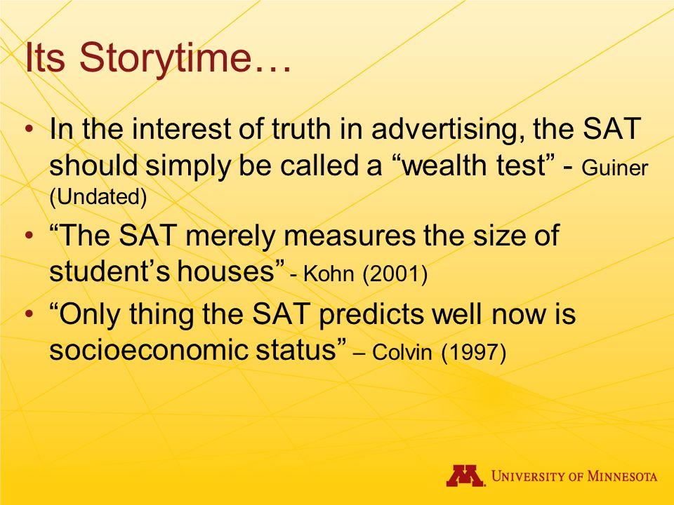 Its Storytime… In the interest of truth in advertising, the SAT should simply be called a wealth test - Guiner (Undated) The SAT merely measures the size of student's houses - Kohn (2001) Only thing the SAT predicts well now is socioeconomic status – Colvin (1997)