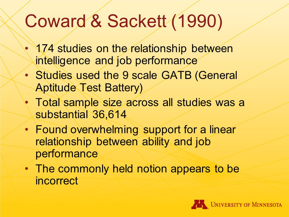 Coward & Sackett (1990) 174 studies on the relationship between intelligence and job performance Studies used the 9 scale GATB (General Aptitude Test Battery) Total sample size across all studies was a substantial 36,614 Found overwhelming support for a linear relationship between ability and job performance The commonly held notion appears to be incorrect