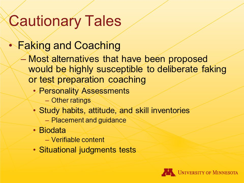 Cautionary Tales Faking and Coaching –Most alternatives that have been proposed would be highly susceptible to deliberate faking or test preparation coaching Personality Assessments –Other ratings Study habits, attitude, and skill inventories –Placement and guidance Biodata –Verifiable content Situational judgments tests