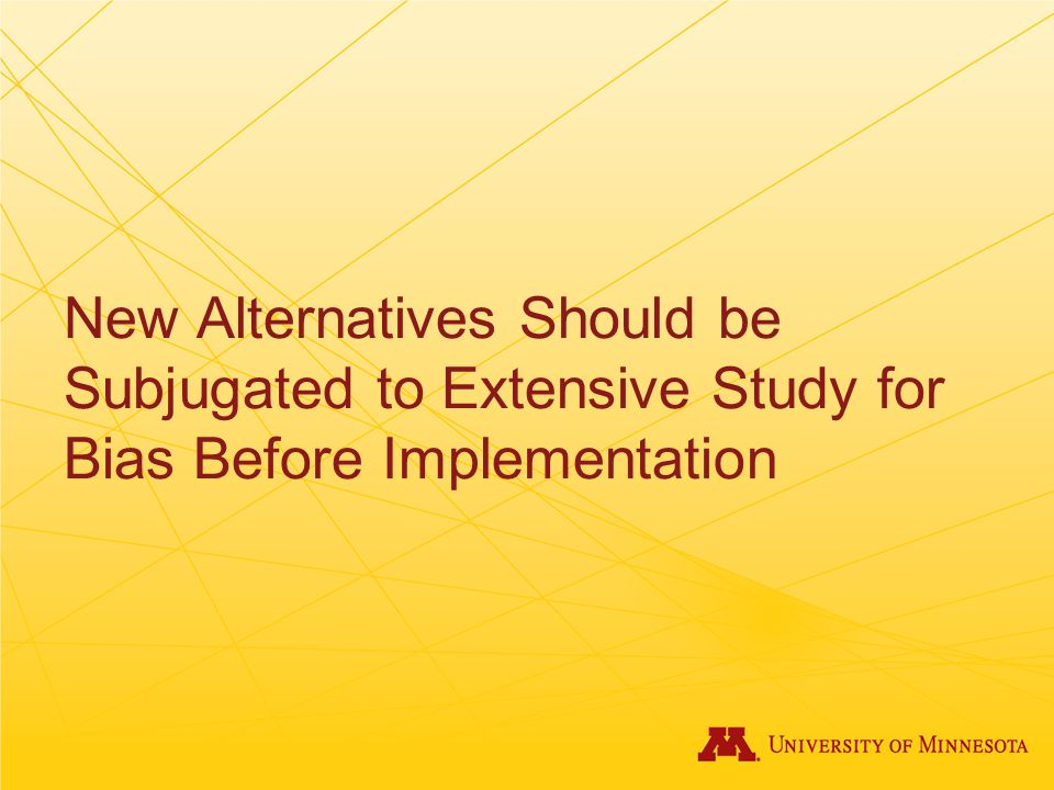 New Alternatives Should be Subjugated to Extensive Study for Bias Before Implementation