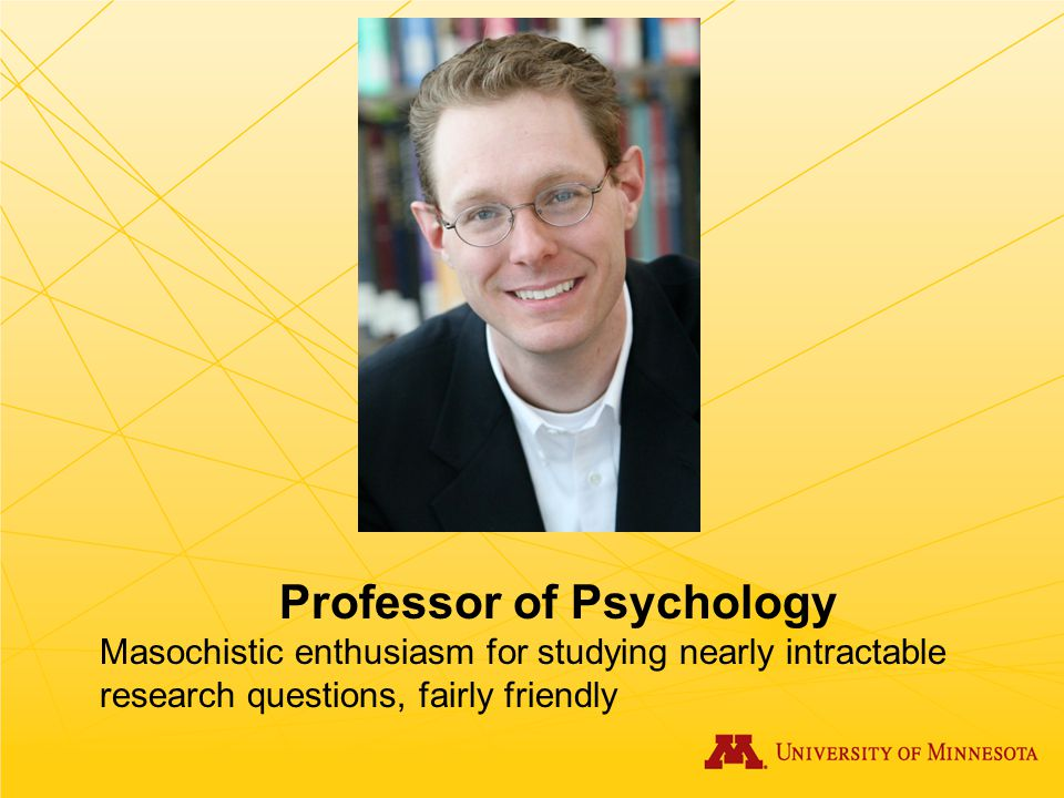 Professor of Psychology Masochistic enthusiasm for studying nearly intractable research questions, fairly friendly