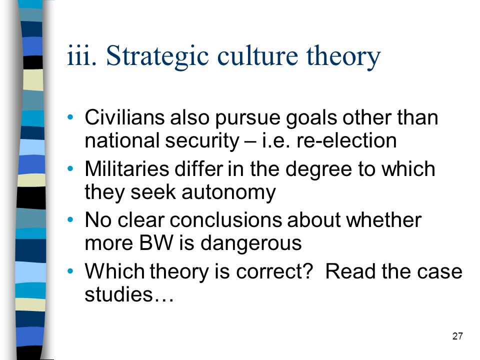 27 iii. Strategic culture theory Civilians also pursue goals other than national security – i.e.