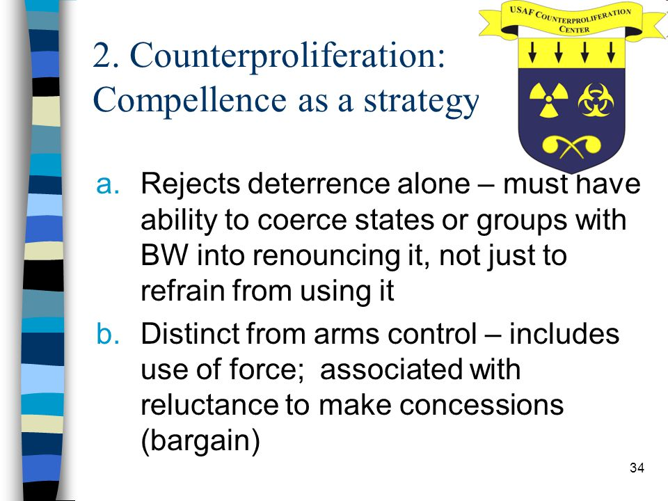 34 2. Counterproliferation: Compellence as a strategy a.Rejects deterrence alone – must have ability to coerce states or groups with BW into renouncin