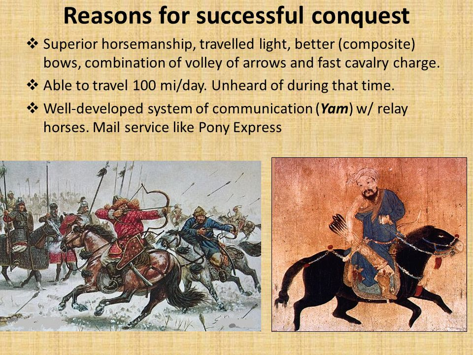 Reasons for successful conquest  Superior horsemanship, travelled light, better (composite) bows, combination of volley of arrows and fast cavalry charge.