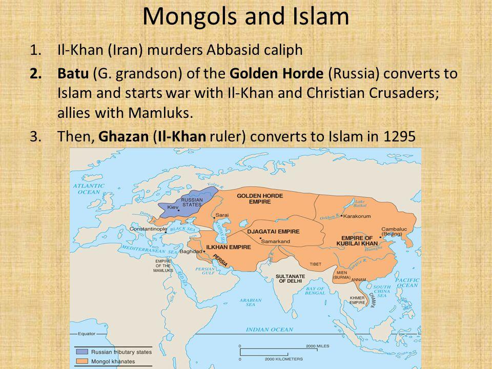 Mongols and Islam 1.Il-Khan (Iran) murders Abbasid caliph 2.Batu (G.