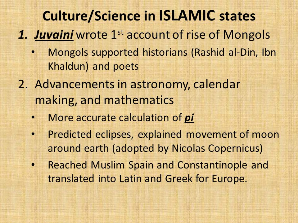 Culture/Science in ISLAMIC states 1.Juvaini wrote 1 st account of rise of Mongols Mongols supported historians (Rashid al-Din, Ibn Khaldun) and poets 2.Advancements in astronomy, calendar making, and mathematics More accurate calculation of pi Predicted eclipses, explained movement of moon around earth (adopted by Nicolas Copernicus) Reached Muslim Spain and Constantinople and translated into Latin and Greek for Europe.