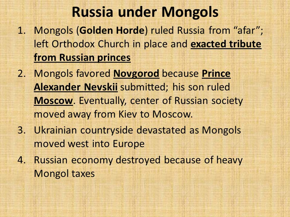 Russia under Mongols 1.Mongols (Golden Horde) ruled Russia from afar ; left Orthodox Church in place and exacted tribute from Russian princes 2.Mongols favored Novgorod because Prince Alexander Nevskii submitted; his son ruled Moscow.