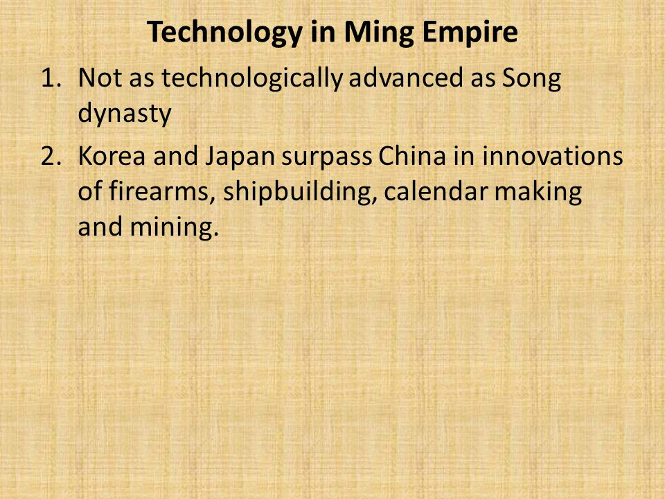 Technology in Ming Empire 1.Not as technologically advanced as Song dynasty 2.Korea and Japan surpass China in innovations of firearms, shipbuilding, calendar making and mining.
