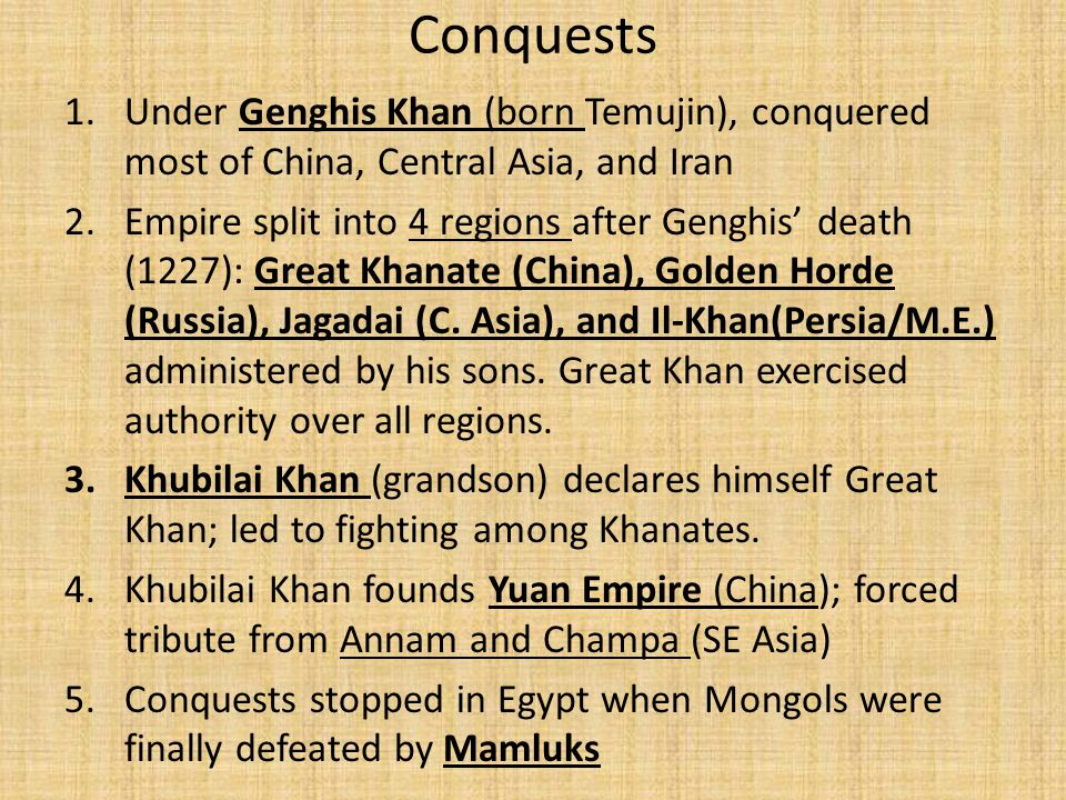 Conquests 1.Under Genghis Khan (born Temujin), conquered most of China, Central Asia, and Iran 2.Empire split into 4 regions after Genghis' death (1227): Great Khanate (China), Golden Horde (Russia), Jagadai (C.
