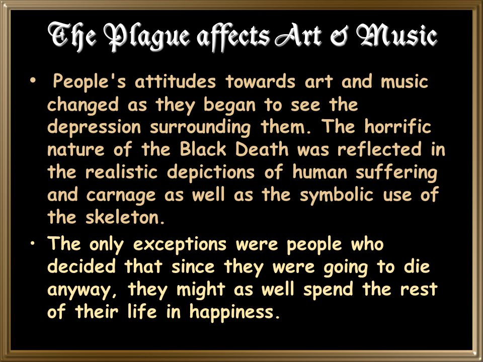 The Plague affects Art & Music People s attitudes towards art and music changed as they began to see the depression surrounding them.
