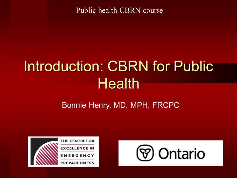Introduction: CBRN for Public Health Bonnie Henry, MD, MPH, FRCPC Public health CBRN course