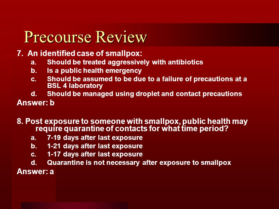 Precourse Review 7. An identified case of smallpox: a.Should be treated aggressively with antibiotics b.Is a public health emergency c.Should be assum