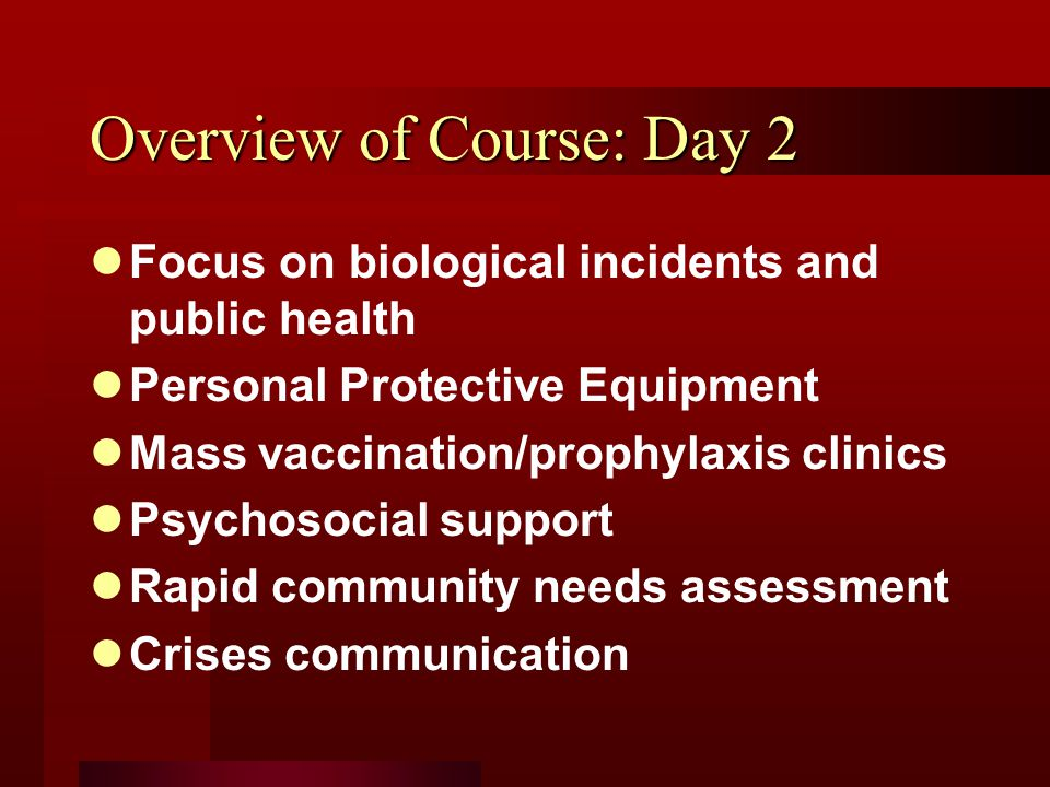 Overview of Course: Day 2 Focus on biological incidents and public health Personal Protective Equipment Mass vaccination/prophylaxis clinics Psychosocial support Rapid community needs assessment Crises communication