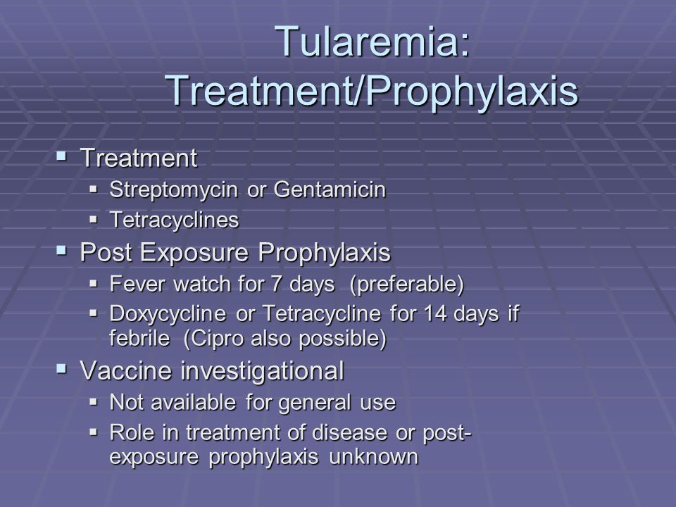 Tularemia: Treatment/Prophylaxis  Treatment  Streptomycin or Gentamicin  Tetracyclines  Post Exposure Prophylaxis  Fever watch for 7 days (preferable)  Doxycycline or Tetracycline for 14 days if febrile (Cipro also possible)  Vaccine investigational  Not available for general use  Role in treatment of disease or post- exposure prophylaxis unknown