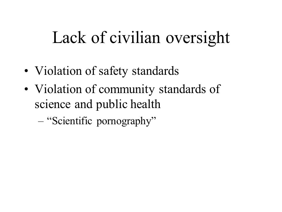 Lack of civilian oversight Violation of safety standards Violation of community standards of science and public health – Scientific pornography