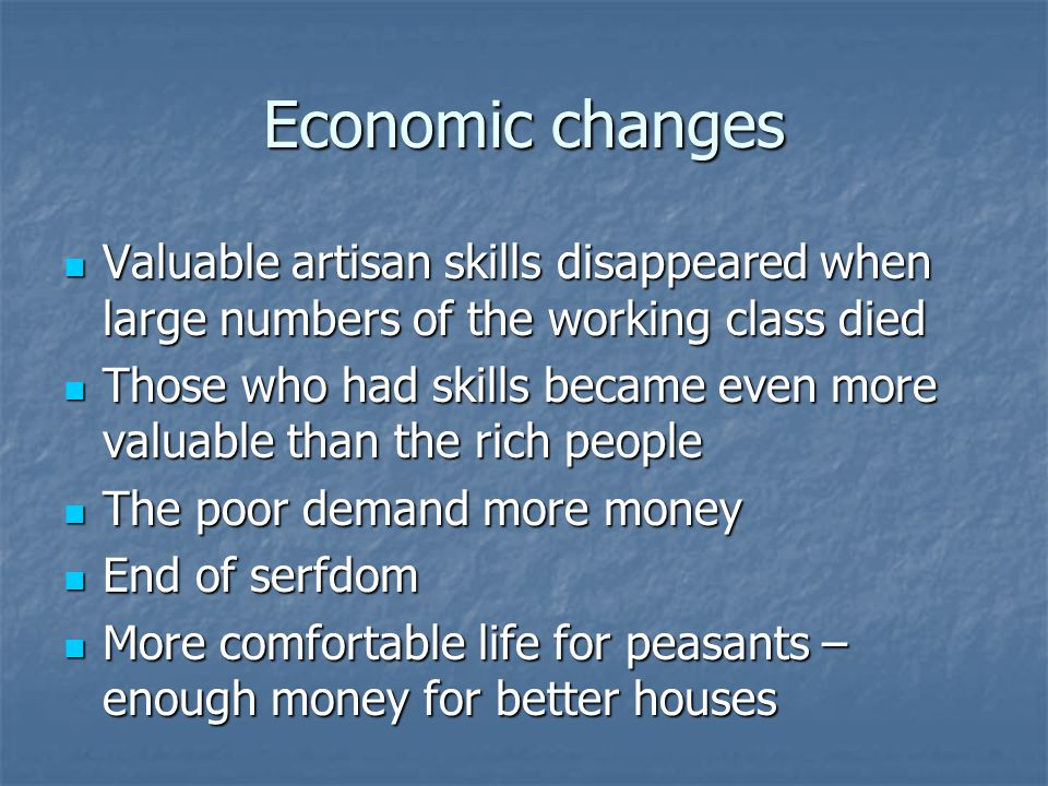 Economic changes Valuable artisan skills disappeared when large numbers of the working class died Valuable artisan skills disappeared when large numbers of the working class died Those who had skills became even more valuable than the rich people Those who had skills became even more valuable than the rich people The poor demand more money The poor demand more money End of serfdom End of serfdom More comfortable life for peasants – enough money for better houses More comfortable life for peasants – enough money for better houses