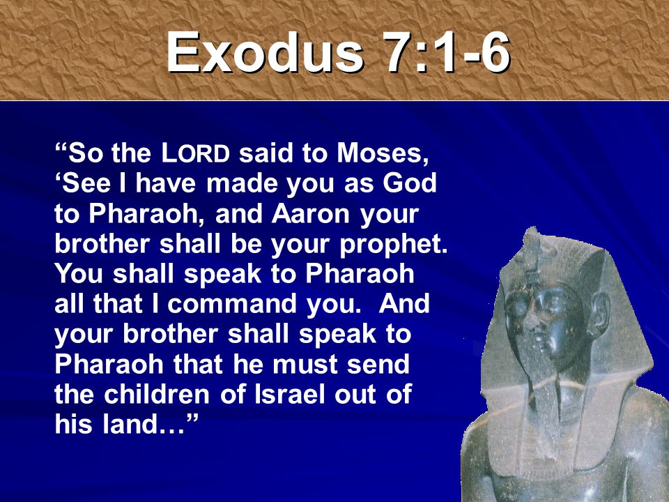 Exodus 7:1-6 So the L ORD said to Moses, 'See I have made you as God to Pharaoh, and Aaron your brother shall be your prophet.