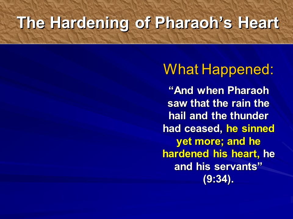 What Happened: And when Pharaoh saw that the rain the hail and the thunder had ceased, he sinned yet more; and he hardened his heart, he and his servants (9:34).