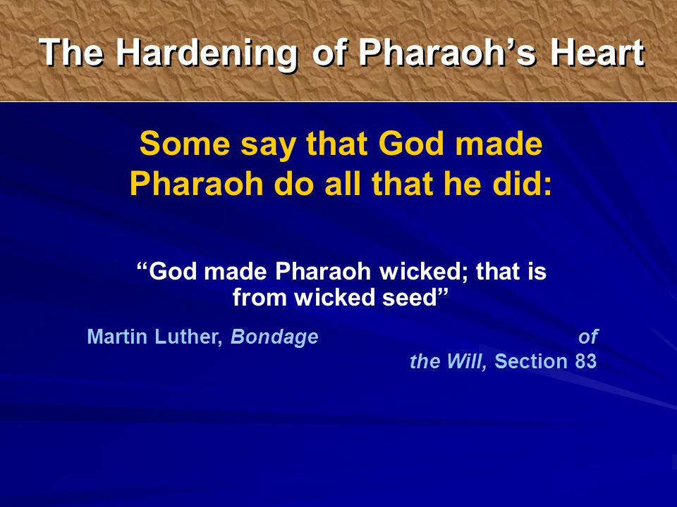 The Hardening of Pharaoh's Heart Some say that God made Pharaoh do all that he did: God made Pharaoh wicked; that is from wicked seed Martin Luther, Bondage of the Will, Section 83