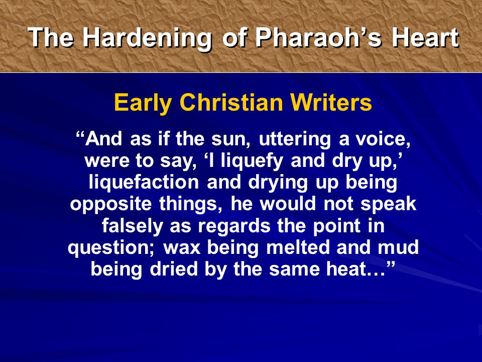 Early Christian Writers And as if the sun, uttering a voice, were to say, 'I liquefy and dry up,' liquefaction and drying up being opposite things, he would not speak falsely as regards the point in question; wax being melted and mud being dried by the same heat… The Hardening of Pharaoh's Heart