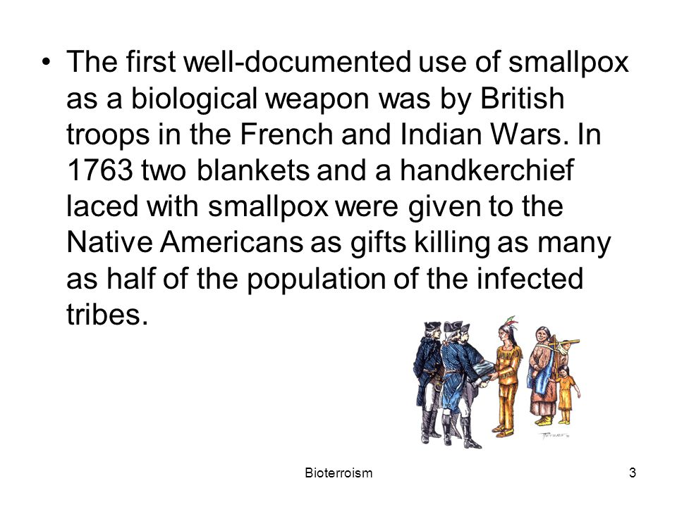 3 The first well-documented use of smallpox as a biological weapon was by British troops in the French and Indian Wars.