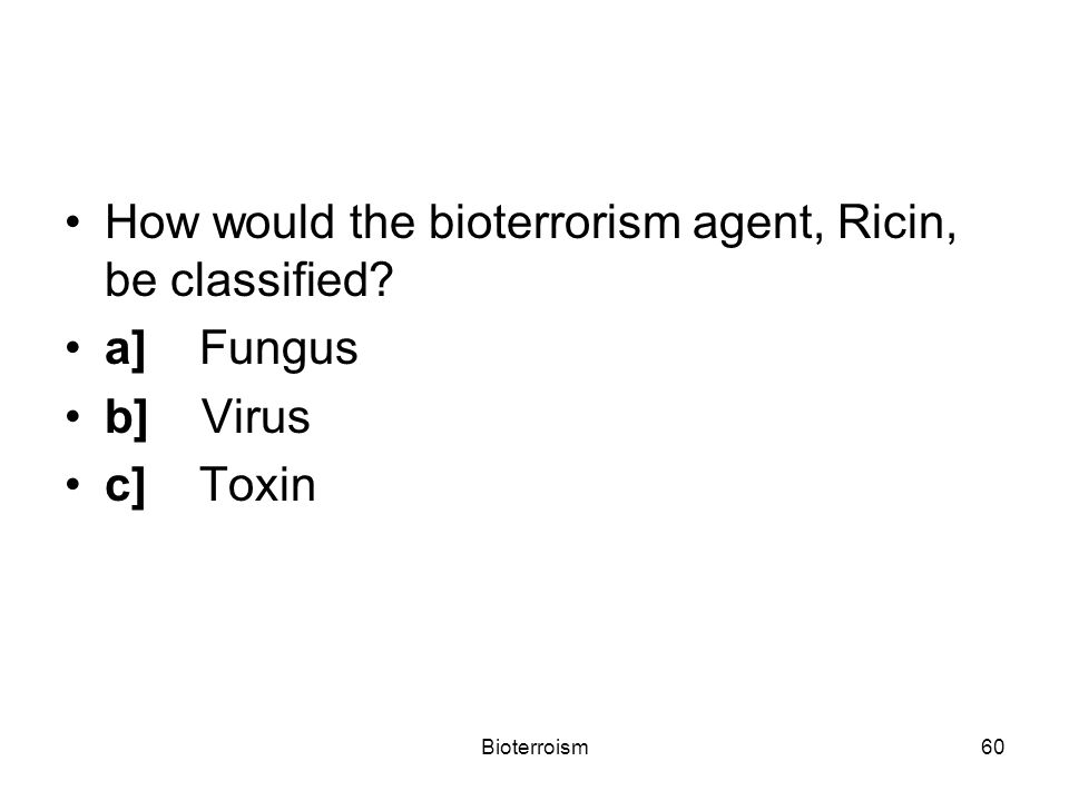 Bioterroism60 How would the bioterrorism agent, Ricin, be classified a] Fungus b] Virus c] Toxin