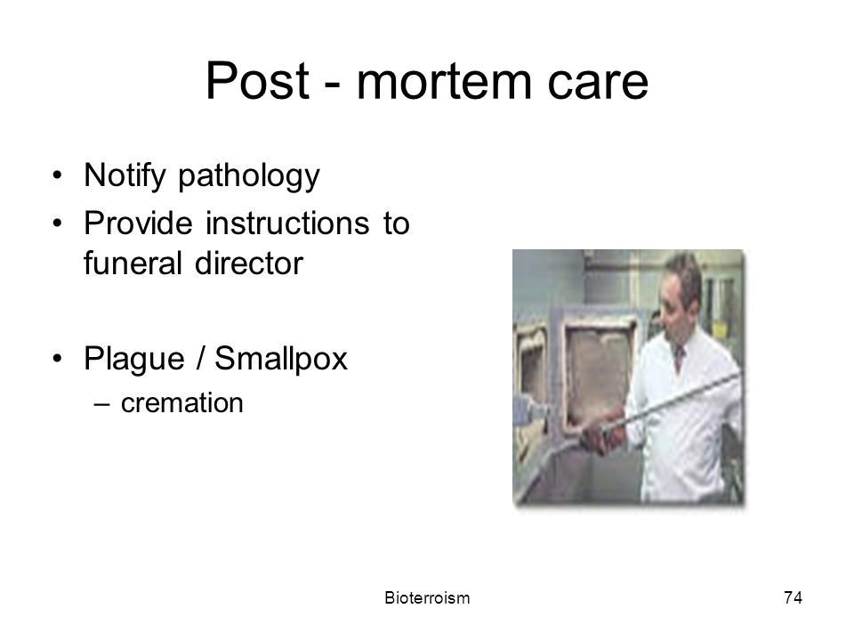 Bioterroism74 Post - mortem care Notify pathology Provide instructions to funeral director Plague / Smallpox –cremation