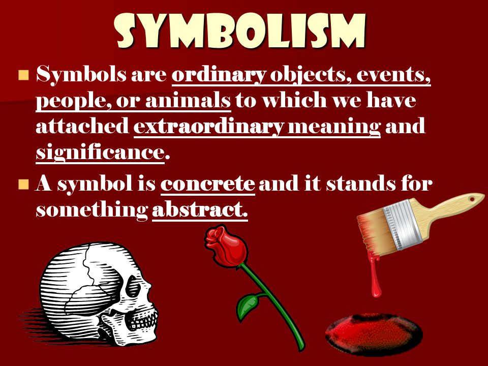 Symbolism Symbols are ordinary objects, events, people, or animals to which we have attached extraordinary meaning and significance. A symbol is concr