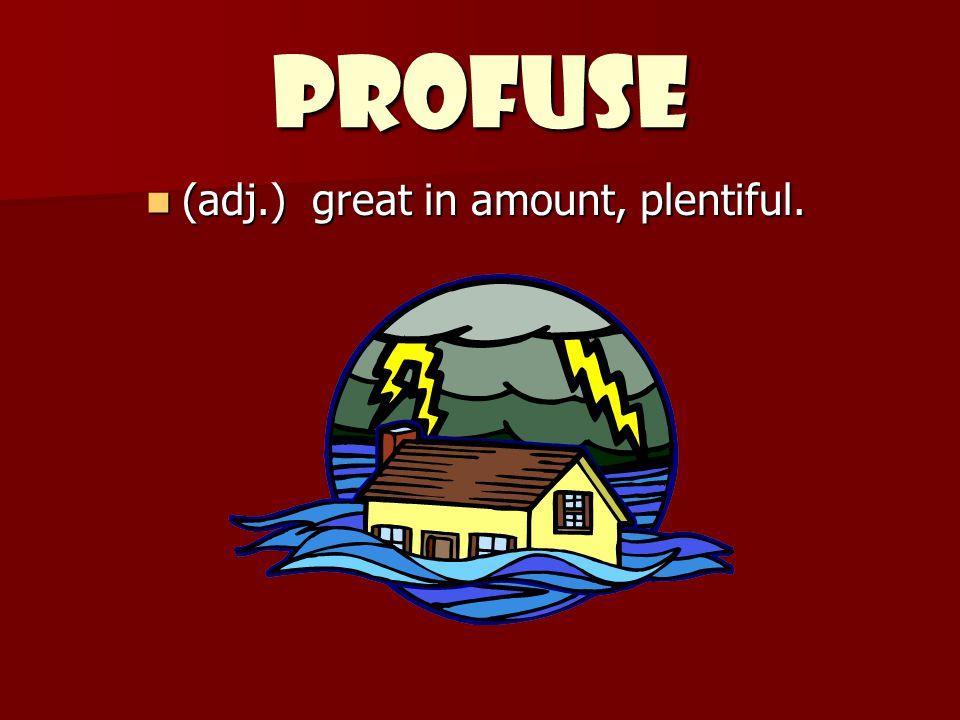 PROFUSE (adj.) great in amount, plentiful. (adj.) great in amount, plentiful.