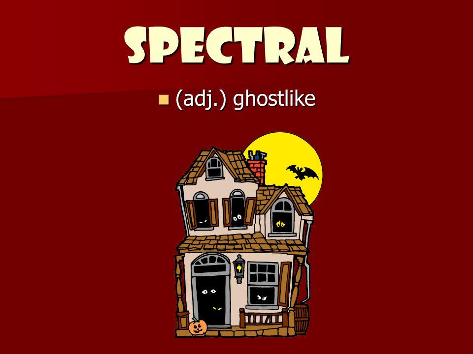 SPECTRAL (adj.) ghostlike (adj.) ghostlike